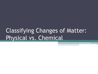 Classifying  Changes of  Matter: Physical vs. Chemical