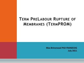 Term PreLabour Rupture of Membranes ( TermPROM )