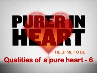 Qualities of a pure heart - 6