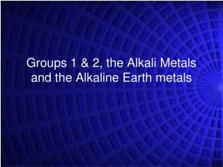 Groups 1 & 2, the Alkali Metals and the Alkaline Earth metals