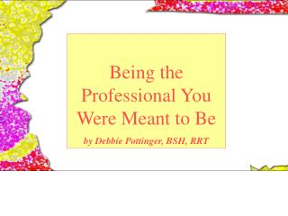 Being the Professional You Were Meant to Be by Debbie Pottinger, BSH, RRT