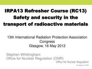 IRPA13 Refresher Course (RC13) Safety and security in the transport of radioactive materials