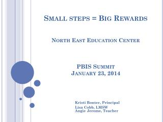 Small steps = Big Rewards  North East Education  Center PBIS Summit January 23, 2014