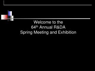 Welcome to the  64 th  Annual R&DA Spring Meeting and Exhibition