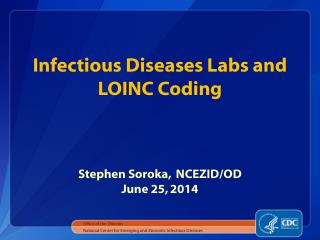 Infectious Diseases Labs and LOINC Coding Stephen Soroka,  NCEZID/OD June 25, 2014