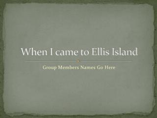 When I came to Ellis Island