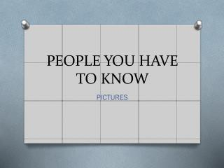 PEOPLE YOU HAVE TO KNOW