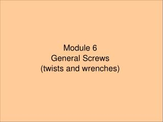 Module 6 General Screws (twists and wrenches)