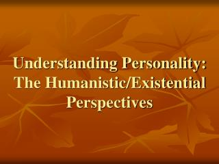 Understanding Personality: The Humanistic/Existential Perspectives