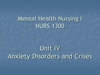 Mental Health Nursing I NURS 1300   Unit IV Anxiety Disorders and Crises