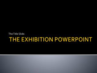 THE EXHIBITION POWERPOINT