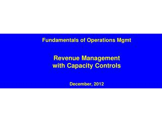 Fundamentals of Operations Mgmt Revenue Management with Capacity Controls December, 2012