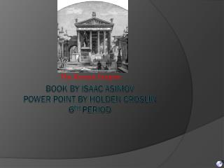 Book by Isaac Asimov Power point by Holden croslin 6 TH  period