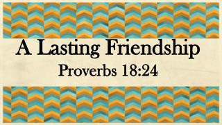 A Lasting Friendship Proverbs 18:24