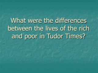 What were the differences between the lives of the rich and poor in Tudor Times?