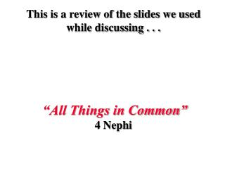 "This is a review of the slides we used while discussing . . . ""All Things in Common"" 4 Nephi"