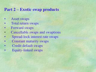Part 2 – Exotic swap products       Asset swaps       Total return swaps  	 Forward swaps Cancellable swaps and swapti