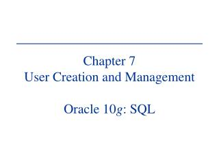 Chapter 7 User Creation and Management Oracle 10 g : SQL