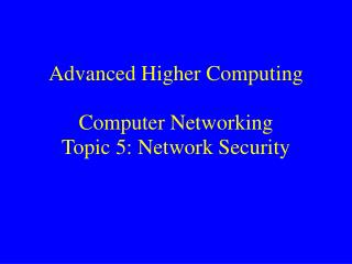 Advanced Higher Computing Computer Networking  Topic 5: Network Security