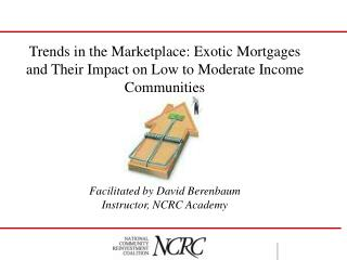 Trends in the Marketplace: Exotic Mortgages and Their Impact on Low to Moderate Income Communities  Facilitated by David