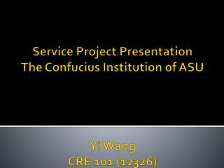 Service Project Presentation The Confucius Institution of  ASU Yi Wang CRE 101 (12326)