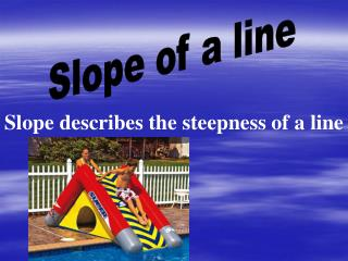 Slope describes the steepness of a line