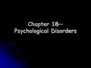 Chapter 18— Psychological Disorders