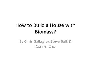 How to Build a House with Biomass?