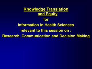 Knowledge Translation and Equity for Information in Health Sciences  relevant to this session on :
