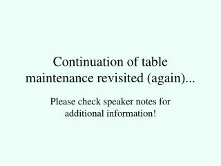 Continuation of table maintenance revisited (again)...