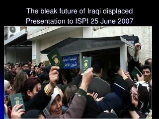The bleak future of Iraqi displaced Presentation to ISPI 25 June 2007