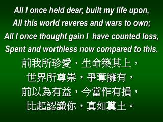 All I once held dear, built my life upon, All this world reveres and wars to own;