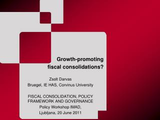 Growth-promoting  fiscal consolidations ? Zsolt Darvas Bruegel, IE HAS, Corvinus University FISCAL CONSOLIDATION, POLICY