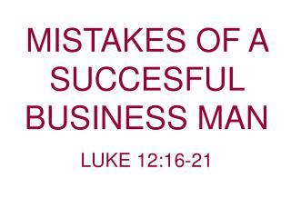 MISTAKES OF A SUCCESFUL BUSINESS MAN   LUKE 12:16-21