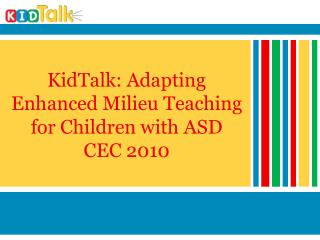 KidTalk: Adapting Enhanced Milieu Teaching for Children with ASD CEC 2010
