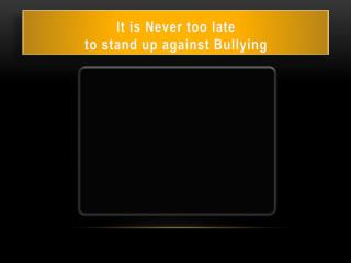 It is Never too late  to stand up against Bullying