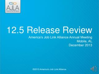 12.5 Release Review America's Job Link Alliance Annual Meeting Mobile, AL December 2013