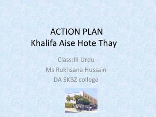 ACTION PLAN  Khalifa A ise H ote Thay