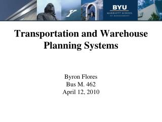 Transportation and Warehouse Planning Systems Byron Flores Bus M. 462 April 12, 2010
