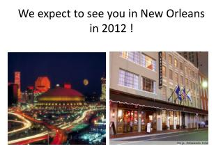 We expect to see you in New Orleans in 2012 !