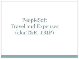 PeopleSoft  Travel and Expenses  (aka T&E, TRIP)