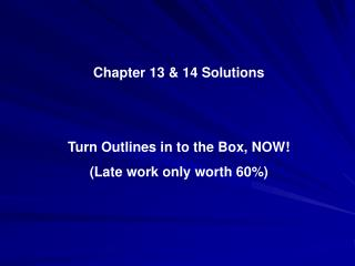 Chapter 13 & 14  Solutions Turn Outlines in to the Box, NOW! (Late work only worth 60%)