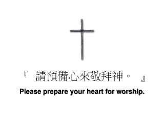 『  請預備心來敬拜神 。  』 Please prepare your heart for worship.