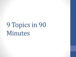 9 Topics in 90 Minutes