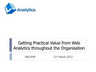 Getting Practical Value from Web Analytics throughout the Organisation
