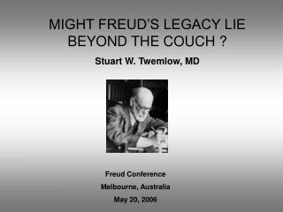 MIGHT FREUD'S LEGACY LIE BEYOND THE COUCH ? Stuart W. Twemlow, MD