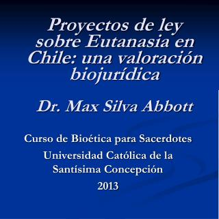 Proyectos de ley sobre Eutanasia en Chile: una valoración  biojurídica Dr. Max Silva Abbott