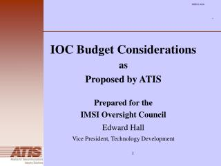 IOC Budget Considerations as Proposed by ATIS  Prepared for the  IMSI Oversight Council Edward Hall  Vice President, Tec