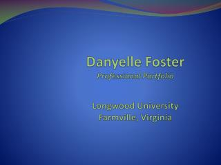 Danyelle  Foster Professional Portfolio Longwood University Farmville, Virginia