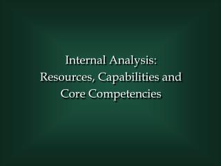 Internal Analysis:  Resources, Capabilities and  Core Competencies